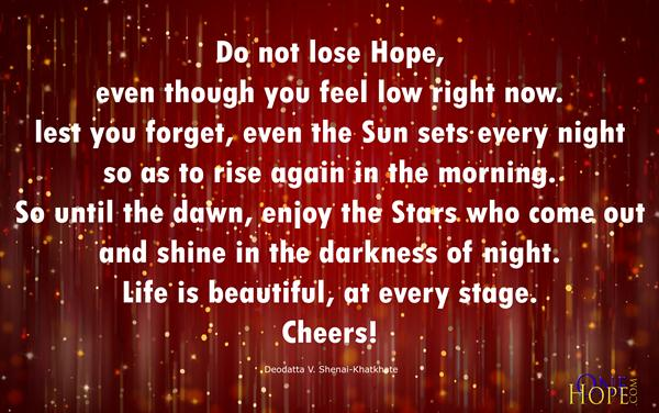 do not lose hope even though you feel low right now lest you forget even the sun sets every night so as to rise again in the morning so until the dawn